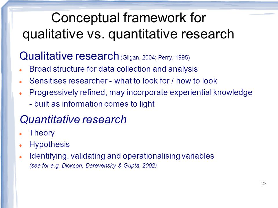 23 Conceptual framework for qualitative vs. quantitative research Qualitative research (Gilgan, 2004; Perry, 1995) Broad structure for data collection