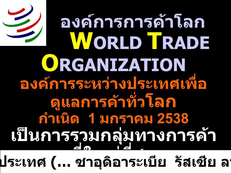 องค์การการค้าโลก W ORLD T RADE O RGANIZATION องค์การระหว่างประเทศเพื่อ ดูแลการค้าทั่ว โลก กำเนิด 1 มกราคม 2538 เป็นการรวมกลุ่มทางการค้า ที่ใหญ่ที่สุด ปัจจุบันมีสมาชิก 148 ประเทศ ไทยเป็นสมาชิกอันดับที่ 59 อีก 24 ประเทศ (… ซาอุดิอาระเบีย รัสเซีย ลาว ….)