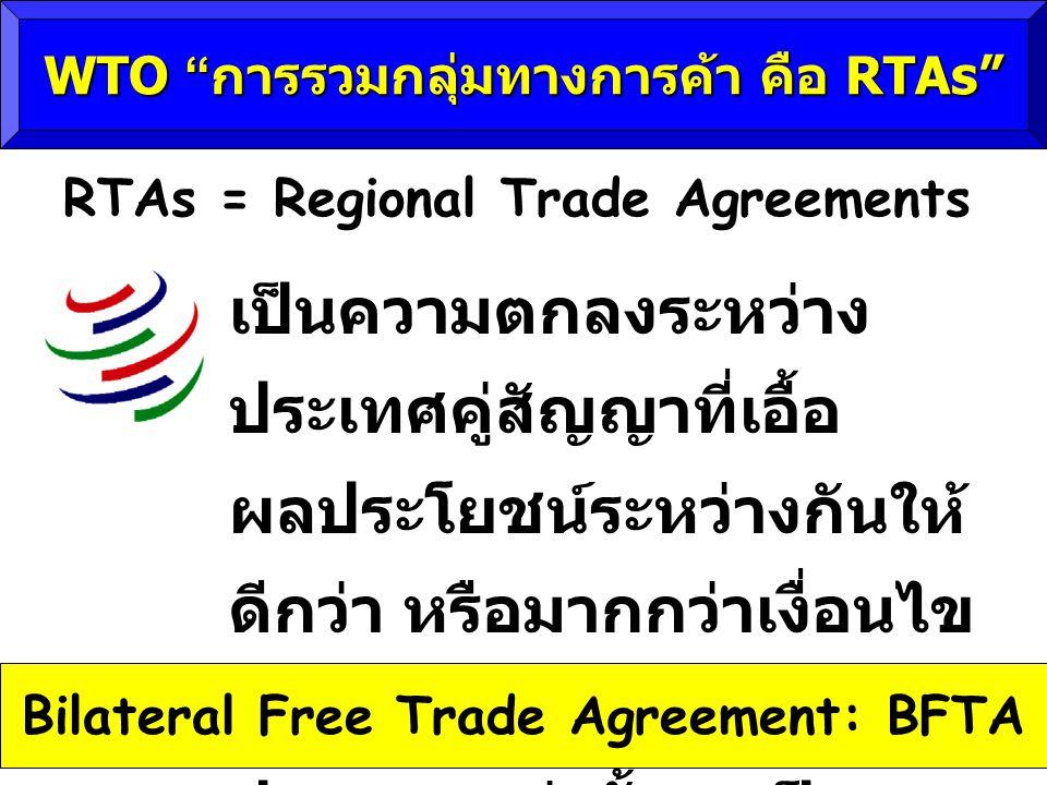 เป็นความตกลงระหว่าง ประเทศคู่สัญญาที่เอื้อ ผลประโยชน์ระหว่างกันให้ ดีกว่า หรือมากกว่าเงื่อนไข ความตกลงของ WTO ไม่ว่า ประเทศเหล่านั้นจะเป็น สมาชิก WTO หรือไม่ก็ตาม WTO การรวมกลุ่มทางการค้า คือ RTAs RTAs = Regional Trade Agreements Bilateral Free Trade Agreement: BFTA