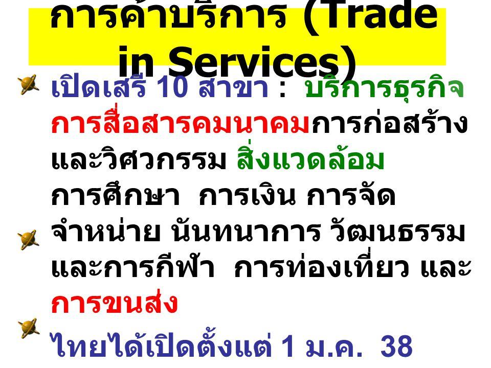 การค้าบริการ (Trade in Services) เปิดเสรี 10 สาขา : บริการธุรกิจ การสื่อสารคมนาคมการก่อสร้าง และวิศวกรรม สิ่งแวดล้อม การศึกษา การเงิน การจัด จำหน่าย นันทนาการ วัฒนธรรม และการกีฬา การท่องเที่ยว และ การขนส่ง ไทยได้เปิดตั้งแต่ 1 ม.