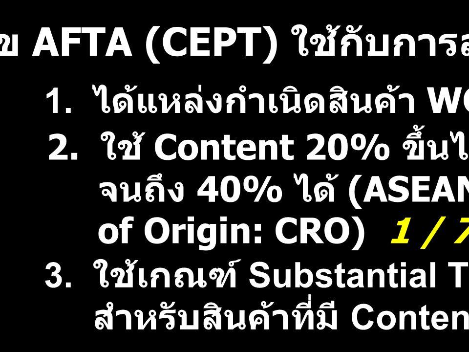 เงื่อนไข AFTA (CEPT) ใช้กับการลดภาษี 1. ได้แหล่งกำเนิดสินค้า WO or Content 40% 2. ใช้ Content 20% ขึ้นไปมาสะสมใน CEPT จนถึง 40% ได้ (ASEAN Cumulative