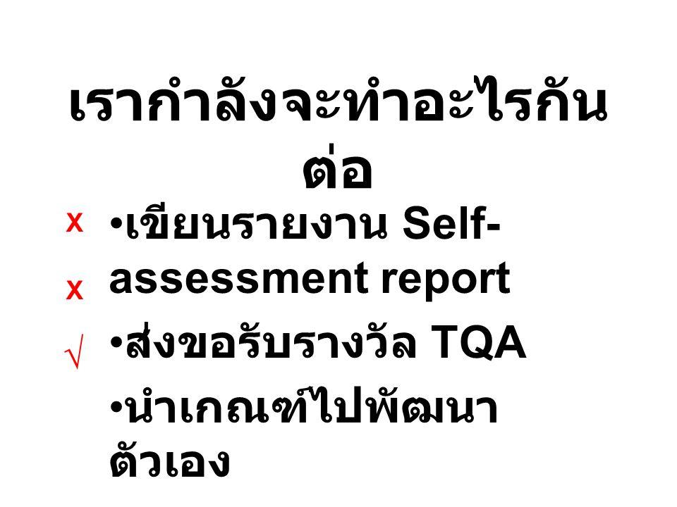 เรากำลังจะทำอะไรกัน ต่อ เขียนรายงาน Self- assessment report ส่งขอรับรางวัล TQA นำเกณฑ์ไปพัฒนา ตัวเอง X X √