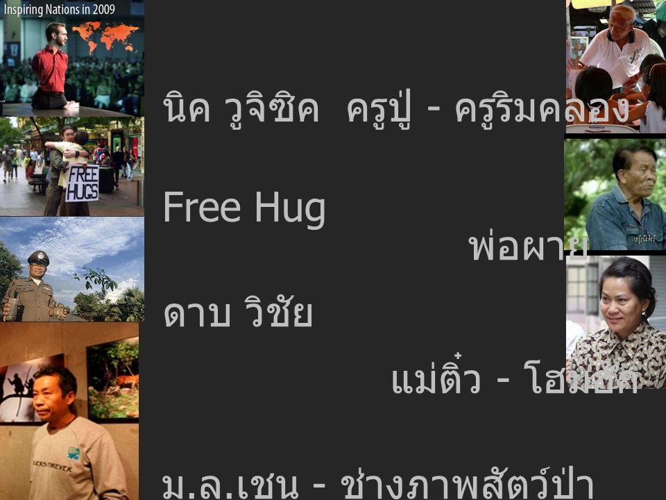 นิค วูจิซิค Free Hug ดาบ วิชัย ม. ล. เชน - ช่างภาพสัตว์ป่า พ่อผาย ครูปู่ - ครูริมคลอง แม่ติ๋ว - โฮมฮัก
