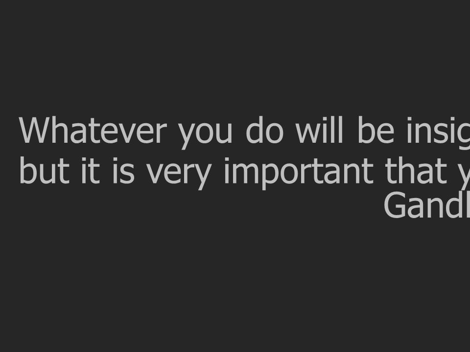 Whatever you do will be insignificant, but it is very important that you DO it. Gandhi