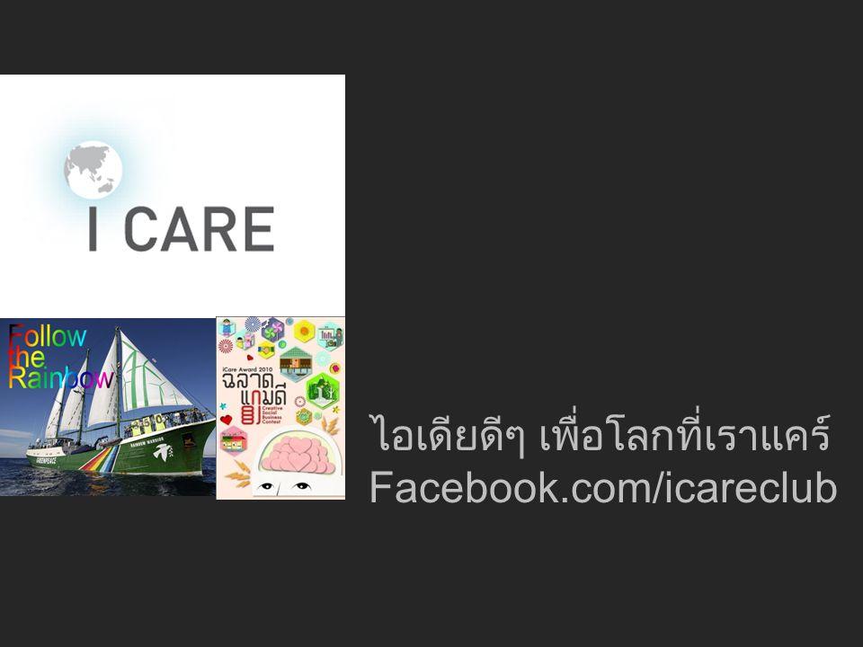 ไอเดียดีๆ เพื่อโลกที่เราแคร์ Facebook.com/icareclub