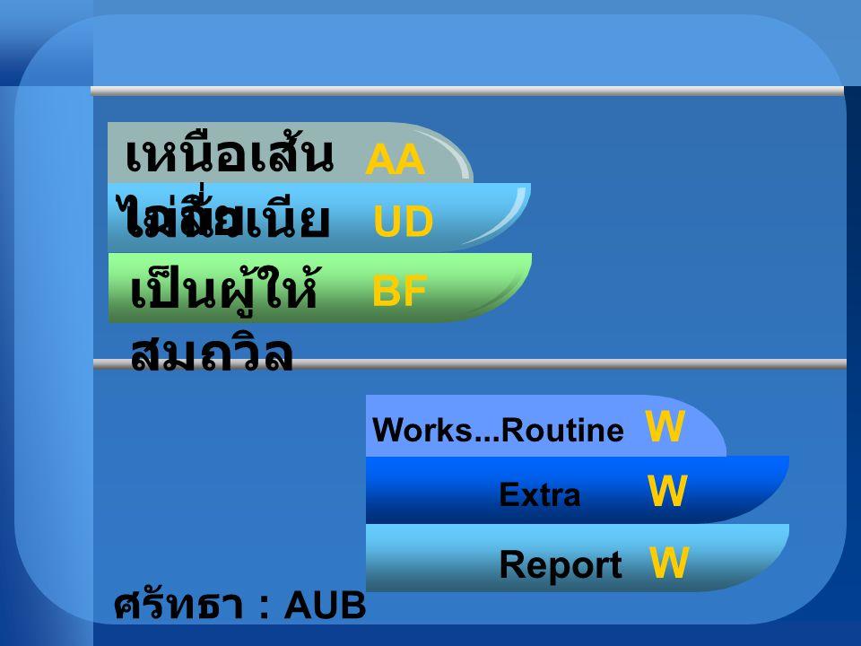 เหนือเส้น เฉลี่ย ไม่นัวเนีย คลุกใกล้ เป็นผู้ให้ สมถวิล AA UD BF Works...Routine W Extra W Report W ศรัทธา : AUB