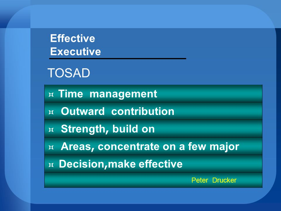 Effective Executive TOSAD  Time management  Outward contribution  Strength, build on  Areas, concentrate on a few major  Decision,make effective Peter Drucker