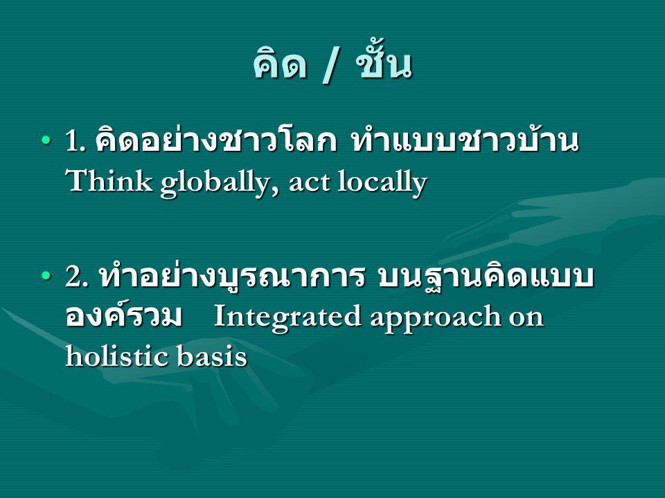 คิด / ชั้น 1. คิดอย่างชาวโลก ทำแบบชาวบ้าน Think globally, act locally1. คิดอย่างชาวโลก ทำแบบชาวบ้าน Think globally, act locally 2. ทำอย่างบูรณาการ บนฐ