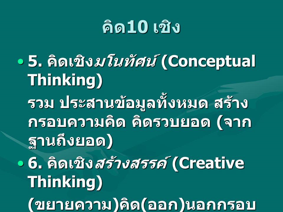คิด 10 เชิง 5. คิดเชิงมโนทัศน์ (Conceptual Thinking)5. คิดเชิงมโนทัศน์ (Conceptual Thinking) รวม ประสานข้อมูลทั้งหมด สร้าง กรอบความคิด คิดรวบยอด ( จาก