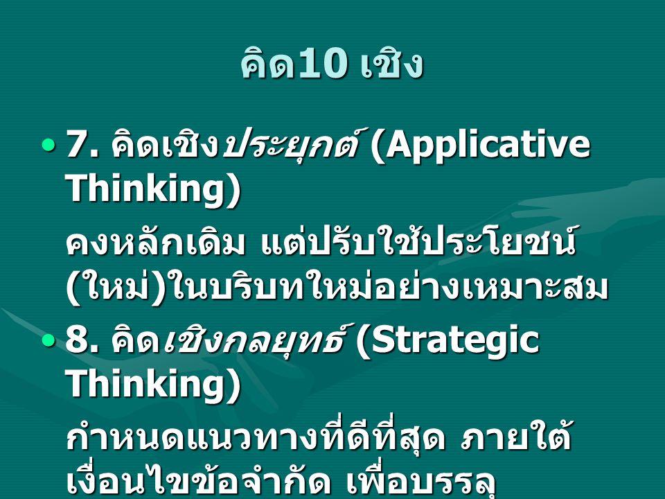 คิด 10 เชิง 7. คิดเชิงประยุกต์ (Applicative Thinking)7. คิดเชิงประยุกต์ (Applicative Thinking) คงหลักเดิม แต่ปรับใช้ประโยชน์ ( ใหม่ ) ในบริบทใหม่อย่าง