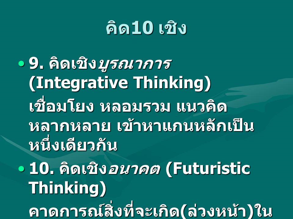 คิด 10 เชิง 9. คิดเชิงบูรณาการ (Integrative Thinking)9. คิดเชิงบูรณาการ (Integrative Thinking) เชื่อมโยง หลอมรวม แนวคิด หลากหลาย เข้าหาแกนหลักเป็น หนึ