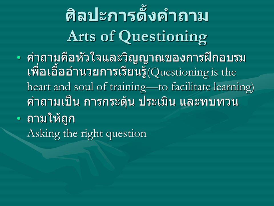 ศิลปะการตั้งคำถาม Arts of Questioning คำถามคือหัวใจและวิญญาณของการฝึกอบรม เพื่อเอื้ออำนวยการเรียนรู้ (Questioning is the heart and soul of training—to
