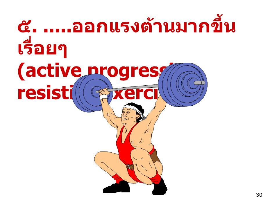 29 ๔...... ออกแรงชนิดด้วย ตนเอง + มีแรงต้าน (active resistive exercise)