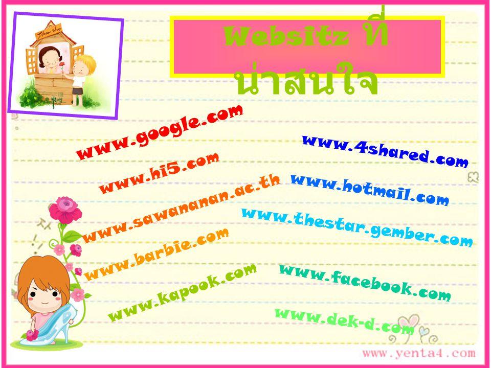 www.hi5.com www.barbie.com www.kapook.com www.dek-d.com www.4shared.com www.hotmail.com www.thestar.gember.com www.facebook.com www.google.com Websitz ที่ น่าสนใจ www.sawananan.ac.th