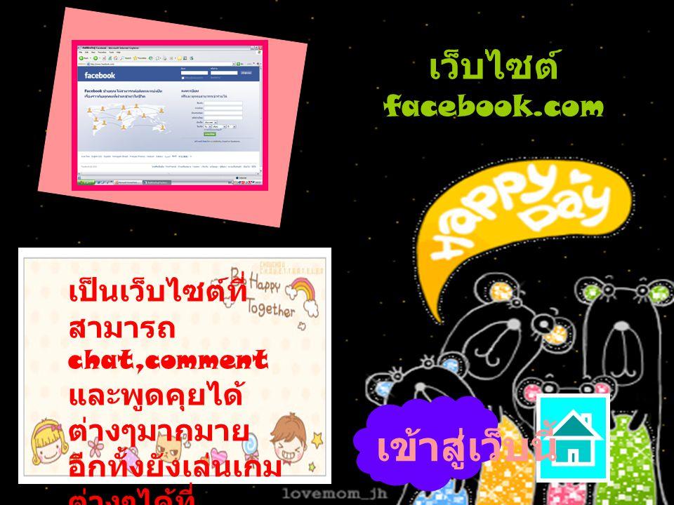 เว็บไซต์ facebook.com เป็นเว็บไซต์ที่ สามารถ chat,comment และพูดคุยได้ ต่างๆมากมาย อีกทั้งยังเล่นเกม ต่างๆได้ที่ นี้อีกด้วย