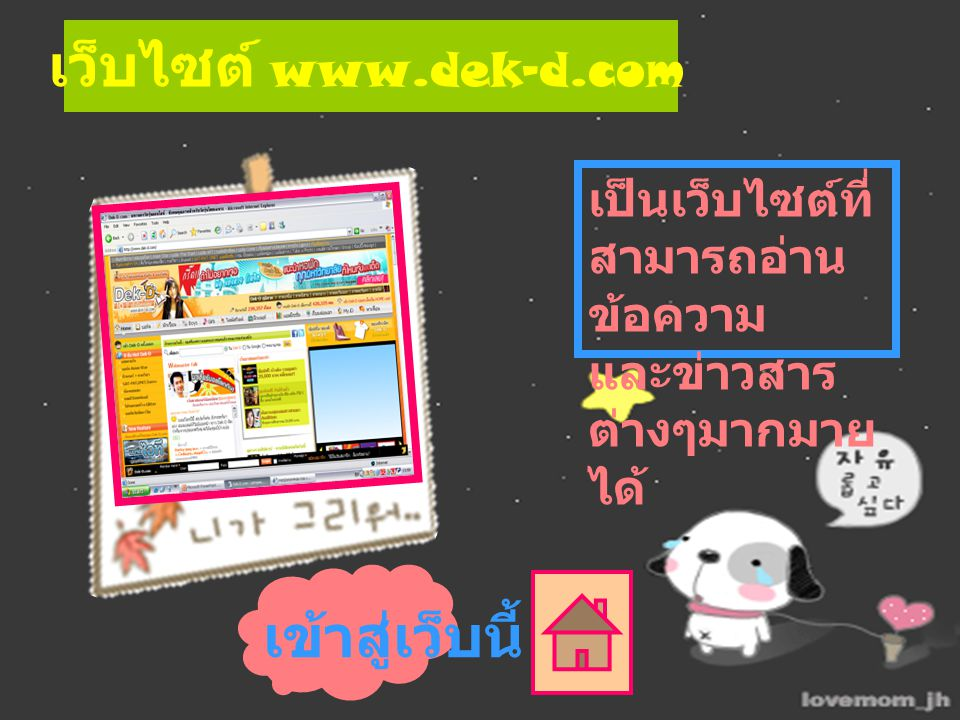 เป็นเว็บไซต์ที่ สามารถอ่าน ข้อความ และข่าวสาร ต่างๆมากมาย ได้ เข้าสู่เว็บนี้ เว็บไซต์ www.dek-d.com