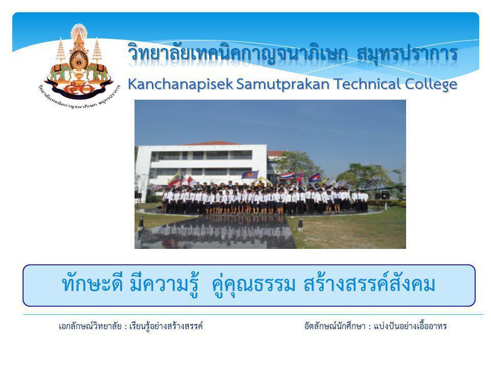 เอกลักษณ์วิทยาลัย : เรียนรู้อย่างสร้างสรรค์อัตลักษณ์นักศึกษา : แบ่งปันอย่างเอื้ออาทร Kanchanapisek Samutprakan Technical College ทักษะดี มีความรู้ คู่คุณธรรม สร้างสรรค์สังคม