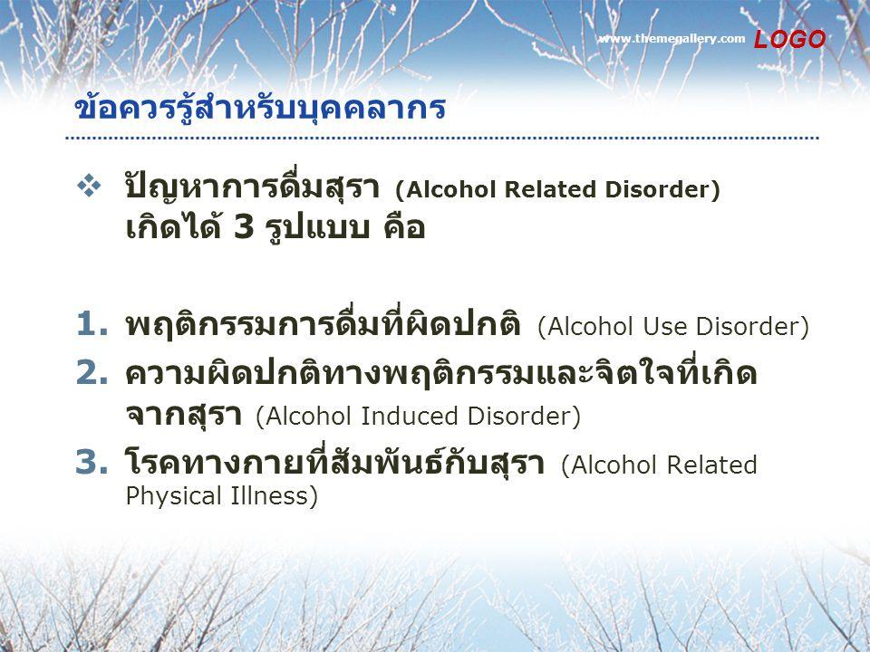 www.themegallery.com LOGO ข้อควรรู้สำหรับบุคคลากร  ปัญหาการดื่มสุรา (Alcohol Related Disorder) เกิดได้ 3 รูปแบบ คือ 1. พฤติกรรมการดื่มที่ผิดปกติ (Alc