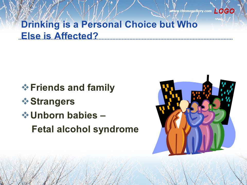 www.themegallery.com LOGO Drinking is a Personal Choice but Who Else is Affected?  Friends and family  Strangers  Unborn babies – Fetal alcohol syn