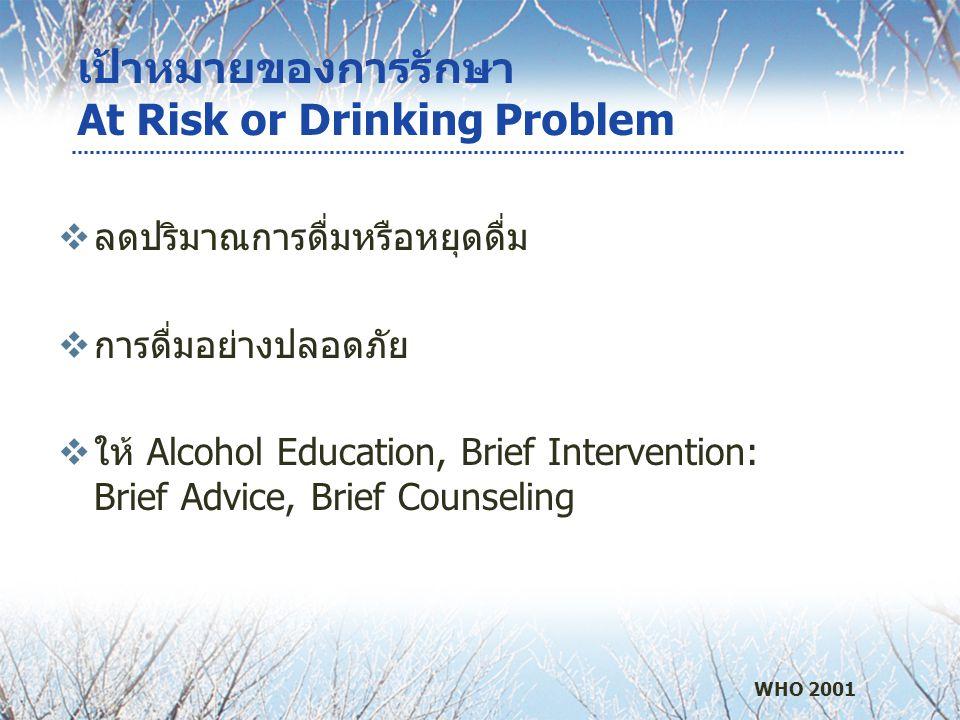 เป้าหมายของการรักษา At Risk or Drinking Problem  ลดปริมาณการดื่มหรือหยุดดื่ม  การดื่มอย่างปลอดภัย  ให้ Alcohol Education, Brief Intervention: Brief Advice, Brief Counseling WHO 2001