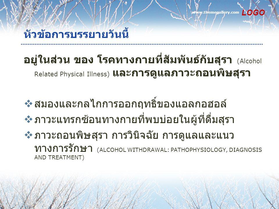 www.themegallery.com LOGO หัวข้อการบรรยายวันนี้ อยู่ในส่วน ของ โรคทางกายที่สัมพันธ์กับสุรา (Alcohol Related Physical Illness) และการดูแลภาวะถอนพิษสุรา  สมองและกลไกการออกฤทธิ์ของแอลกอฮอล์  ภาวะแทรกซ้อนทางกายที่พบบ่อยในผู้ที่ดื่มสุรา  ภาวะถอนพิษสุรา การวินิจฉัย การดูแลและแนว ทางการรักษา (ALCOHOL WITHDRAWAL: PATHOPHYSIOLOGY, DIAGNOSIS AND TREATMENT)