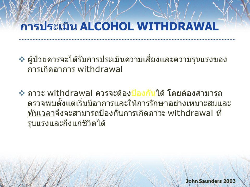 การประเมิน ALCOHOL WITHDRAWAL  ผู้ป่วยควรจะได้รับการประเมินความเสี่ยงและความรุนแรงของ การเกิดอาการ withdrawal  ภาวะ withdrawal ควรจะต้องป้องกันได้ โดยต้องสามารถ ตรวจพบตั้งแต่เริ่มมีอาการและให้การรักษาอย่างเหมาะสมและ ทันเวลาจึงจะสามารถป้องกันการเกิดภาวะ withdrawal ที่ รุนแรงและถึงแก่ชีวิตได้ John Saunders 2003