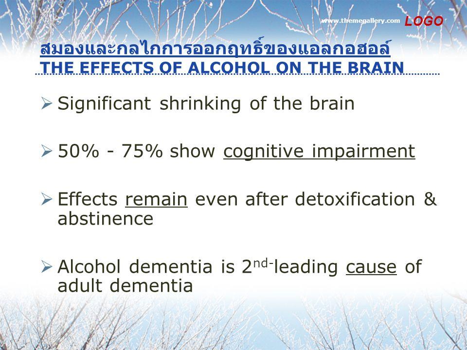 สมองและกลไกการออกฤทธิ์ของแอลกอฮอล์ THE EFFECTS OF ALCOHOL ON THE BRAIN  Significant shrinking of the brain  50% - 75% show cognitive impairment  Effects remain even after detoxification & abstinence  Alcohol dementia is 2 nd- leading cause of adult dementia www.themegallery.com LOGO