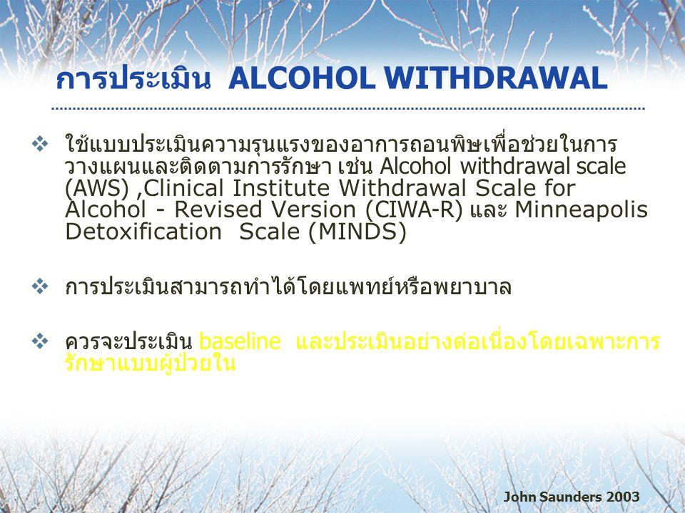 การประเมิน ALCOHOL WITHDRAWAL  ใช้แบบประเมินความรุนแรงของอาการถอนพิษเพื่อช่วยในการ วางแผนและติดตามการรักษา เช่น Alcohol withdrawal scale (AWS), Clinical Institute Withdrawal Scale for Alcohol - Revised Version ( CIWA-R) และ Minneapolis Detoxification Scale (MINDS)  การประเมินสามารถทำได้โดยแพทย์หรือพยาบาล  ควรจะประเมิน baseline และประเมินอย่างต่อเนื่องโดยเฉพาะการ รักษาแบบผู้ป่วยใน John Saunders 2003