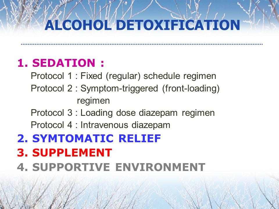 ALCOHOL DETOXIFICATION 1. SEDATION : Protocol 1 : Fixed (regular) schedule regimen Protocol 2 : Symptom-triggered (front-loading) regimen Protocol 3 :