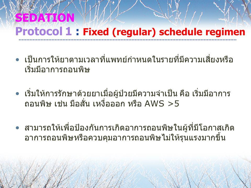 SEDATION Protocol 1 : Fixed (regular) schedule regimen เป็นการให้ยาตามเวลาที่แพทย์กำหนดในรายที่มีความเสี่ยงหรือ เริ่มมีอาการถอนพิษ เริ่มให้การรักษาด้ว