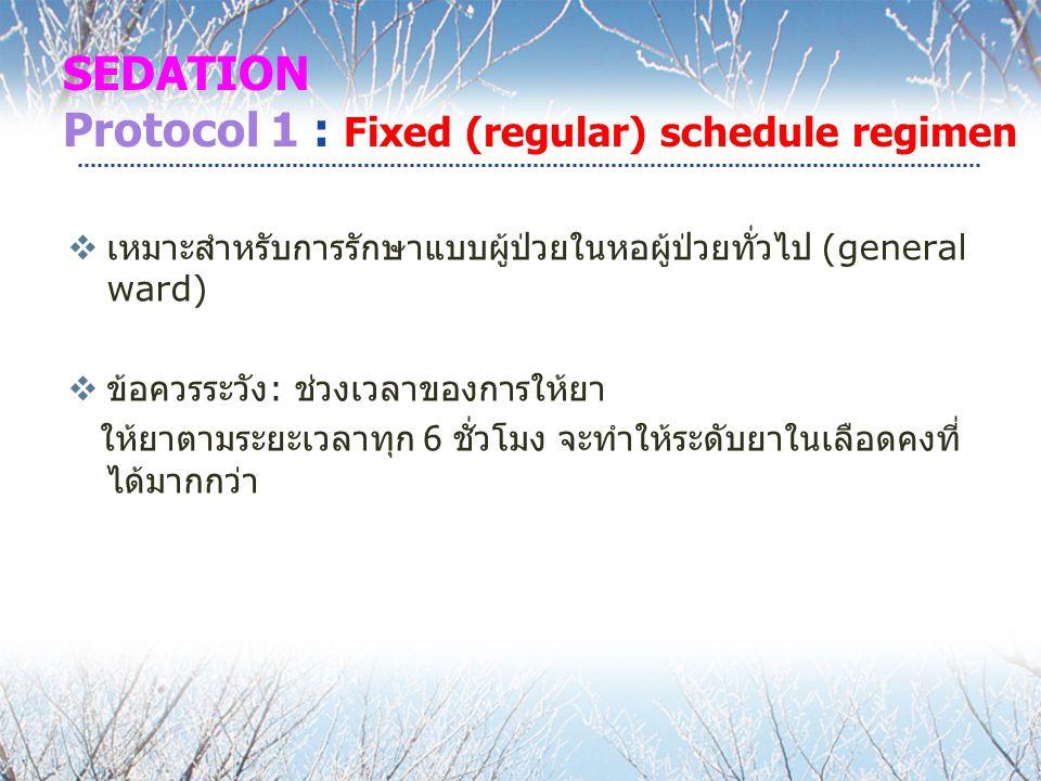 SEDATION Protocol 1 : Fixed (regular) schedule regimen  เหมาะสำหรับการรักษาแบบผู้ป่วยในหอผู้ป่วยทั่วไป (general ward)  ข้อควรระวัง : ช่วงเวลาของการให้ยา ให้ยาตามระยะเวลาทุก 6 ชั่วโมง จะทำให้ระดับยาในเลือดคงที่ ได้มากกว่า
