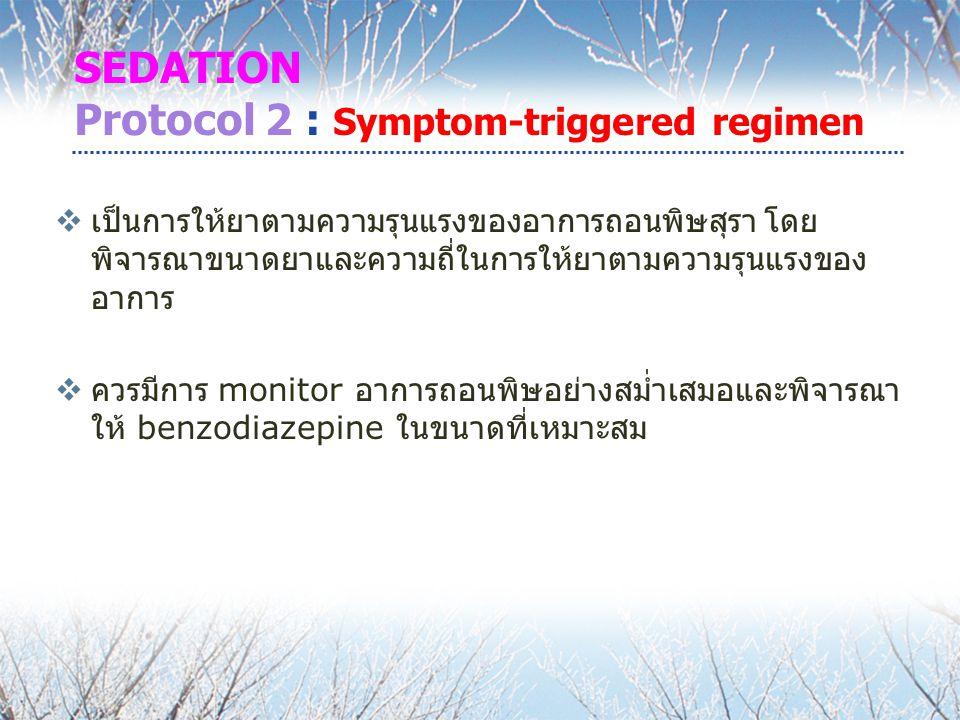 SEDATION Protocol 2 : Symptom-triggered regimen  เป็นการให้ยาตามความรุนแรงของอาการถอนพิษสุรา โดย พิจารณาขนาดยาและความถี่ในการให้ยาตามความรุนแรงของ อาการ  ควรมีการ monitor อาการถอนพิษอย่างสม่ำเสมอและพิจารณา ให้ benzodiazepine ในขนาดที่เหมาะสม