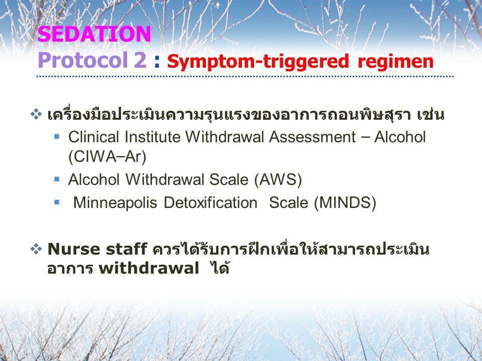 SEDATION Protocol 2 : Symptom-triggered regimen  เครื่องมือประเมินความรุนแรงของอาการถอนพิษสุรา เช่น  Clinical Institute Withdrawal Assessment – Alcohol (CIWA – Ar)  Alcohol Withdrawal Scale (AWS)  Minneapolis Detoxification Scale (MINDS)  Nurse staff ควรได้รับการฝึกเพื่อให้สามารถประเมิน อาการ withdrawal ได้