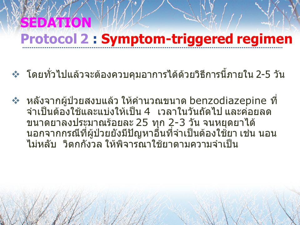 SEDATION Protocol 2 : Symptom-triggered regimen  โดยทั่วไปแล้วจะต้องควบคุมอาการได้ด้วยวิธีการนี้ภายใน 2-5 วัน  หลังจากผู้ป่วยสงบแล้ว ให้คำนวณขนาด benzodiazepine ที่ จำเป็นต้องใช้และแบ่งให้เป็น 4 เวลาในวันถัดไป และค่อยลด ขนาดยาลงประมาณร้อยละ 25 ทุก 2-3 วัน จนหยุดยาได้ นอกจากกรณีที่ผู้ป่วยยังมีปัญหาอื่นที่จำเป็นต้องใช้ยา เช่น นอน ไม่หลับ วิตกกังวล ให้พิจารณาใช้ยาตามความจำเป็น