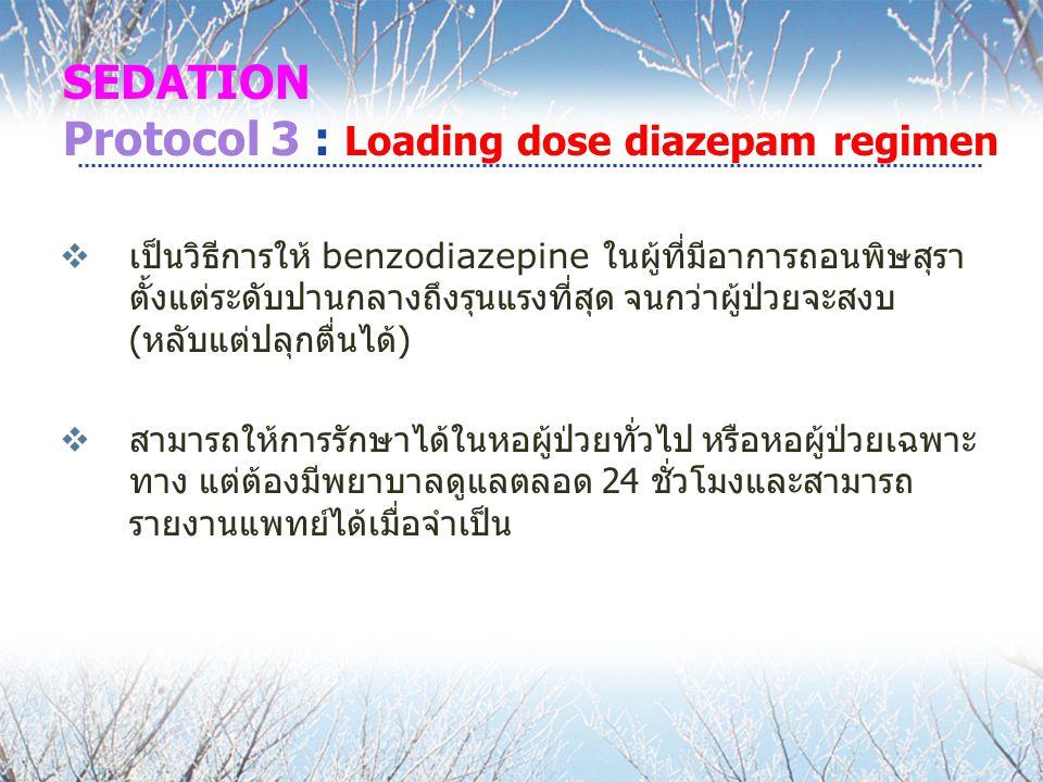 SEDATION Protocol 3 : Loading dose diazepam regimen  เป็นวิธีการให้ benzodiazepine ในผู้ที่มีอาการถอนพิษสุรา ตั้งแต่ระดับปานกลางถึงรุนแรงที่สุด จนกว่าผู้ป่วยจะสงบ ( หลับแต่ปลุกตื่นได้ )  สามารถให้การรักษาได้ในหอผู้ป่วยทั่วไป หรือหอผู้ป่วยเฉพาะ ทาง แต่ต้องมีพยาบาลดูแลตลอด 24 ชั่วโมงและสามารถ รายงานแพทย์ได้เมื่อจำเป็น