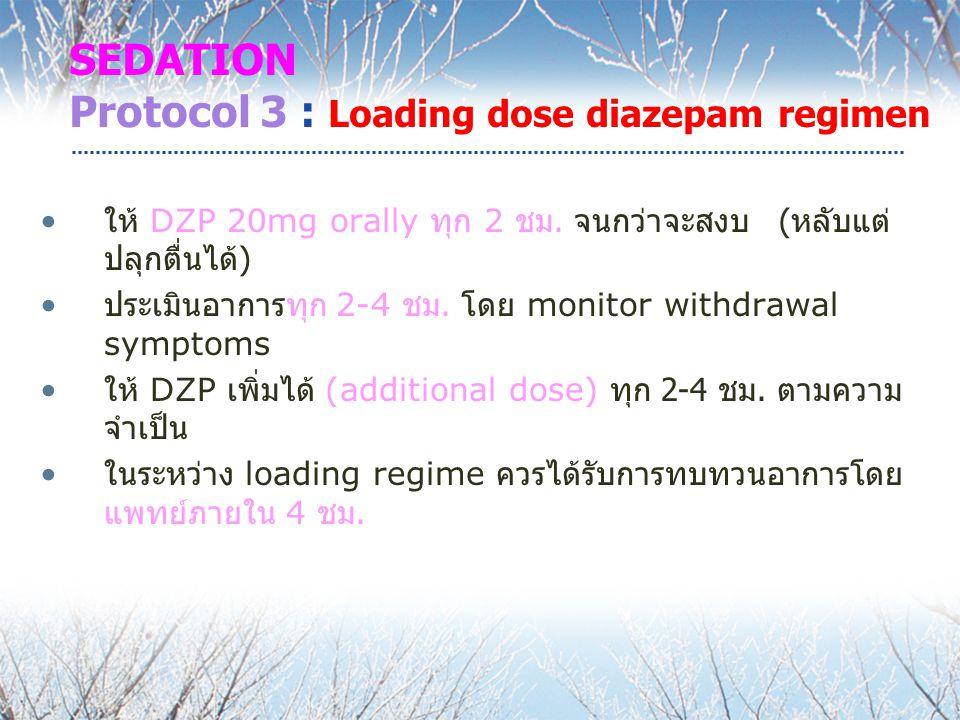 SEDATION Protocol 3 : Loading dose diazepam regimen ให้ DZP 20mg orally ทุก 2 ชม. จนกว่าจะสงบ ( หลับแต่ ปลุกตื่นได้ ) ประเมินอาการทุก 2-4 ชม. โดย moni