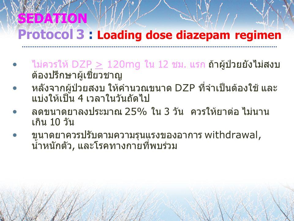 SEDATION Protocol 3 : Loading dose diazepam regimen ไม่ควรให้ DZP > 120mg ใน 12 ชม. แรก ถ้าผู้ป่วยยังไม่สงบ ต้องปรึกษาผู้เชี่ยวชาญ หลังจากผู้ป่วยสงบ ใ