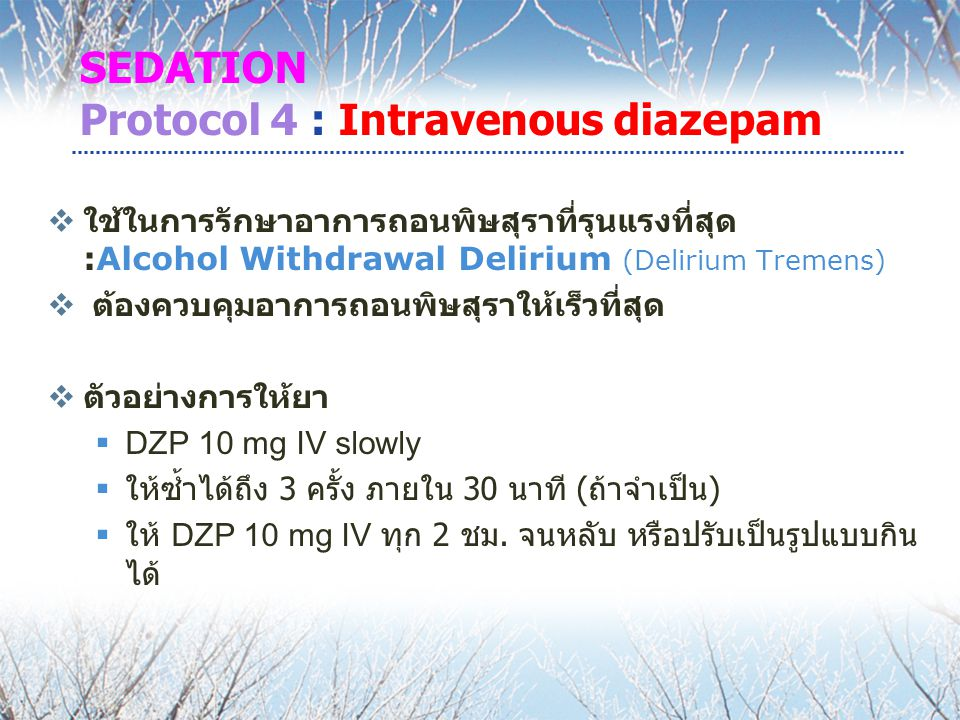 SEDATION Protocol 4 : Intravenous diazepam  ใช้ในการรักษาอาการถอนพิษสุราที่รุนแรงที่สุด :Alcohol Withdrawal Delirium (Delirium Tremens)  ต้องควบคุมอาการถอนพิษสุราให้เร็วที่สุด  ตัวอย่างการให้ยา  DZP 10 mg IV slowly  ให้ซ้ำได้ถึง 3 ครั้ง ภายใน 30 นาที ( ถ้าจำเป็น )  ให้ DZP 10 mg IV ทุก 2 ชม.