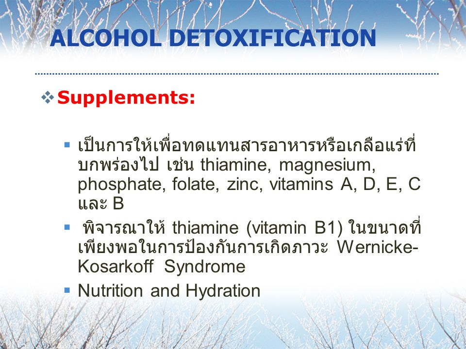 ALCOHOL DETOXIFICATION  Supplements:  เป็นการให้เพื่อทดแทนสารอาหารหรือเกลือแร่ที่ บกพร่องไป เช่น thiamine, magnesium, phosphate, folate, zinc, vitamins A, D, E, C และ B  พิจารณาให้ thiamine (vitamin B1) ในขนาดที่ เพียงพอในการป้องกันการเกิดภาวะ Wernicke- Kosarkoff Syndrome  Nutrition and Hydration