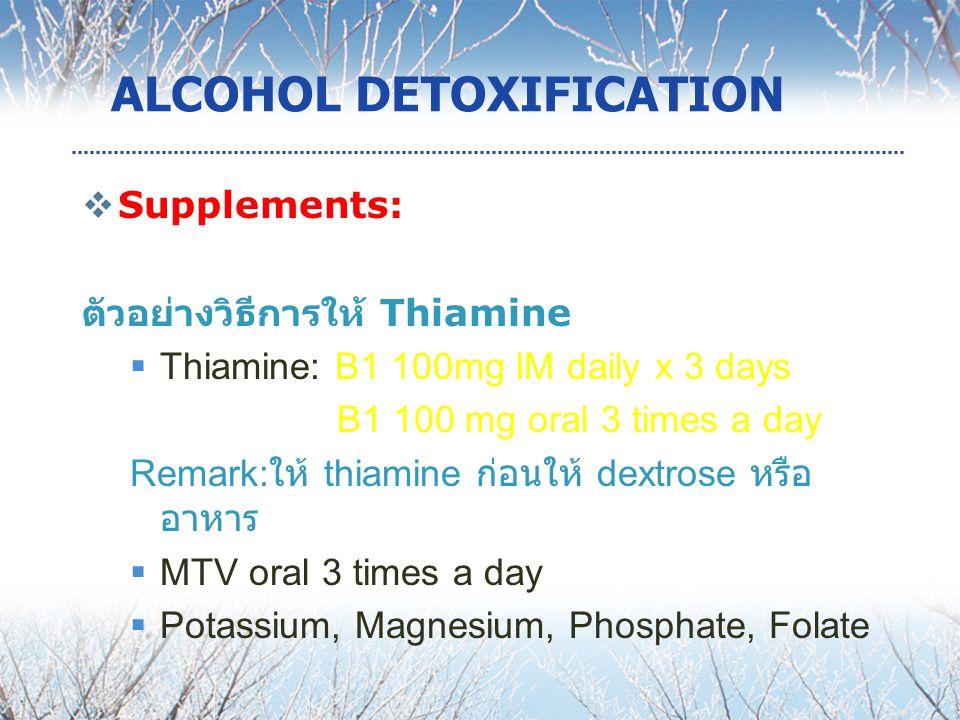 ALCOHOL DETOXIFICATION  Supplements: ตัวอย่างวิธีการให้ Thiamine  Thiamine: B1 100mg IM daily x 3 days B1 100 mg oral 3 times a day Remark: ให้ thiamine ก่อนให้ dextrose หรือ อาหาร  MTV oral 3 times a day  Potassium, Magnesium, Phosphate, Folate