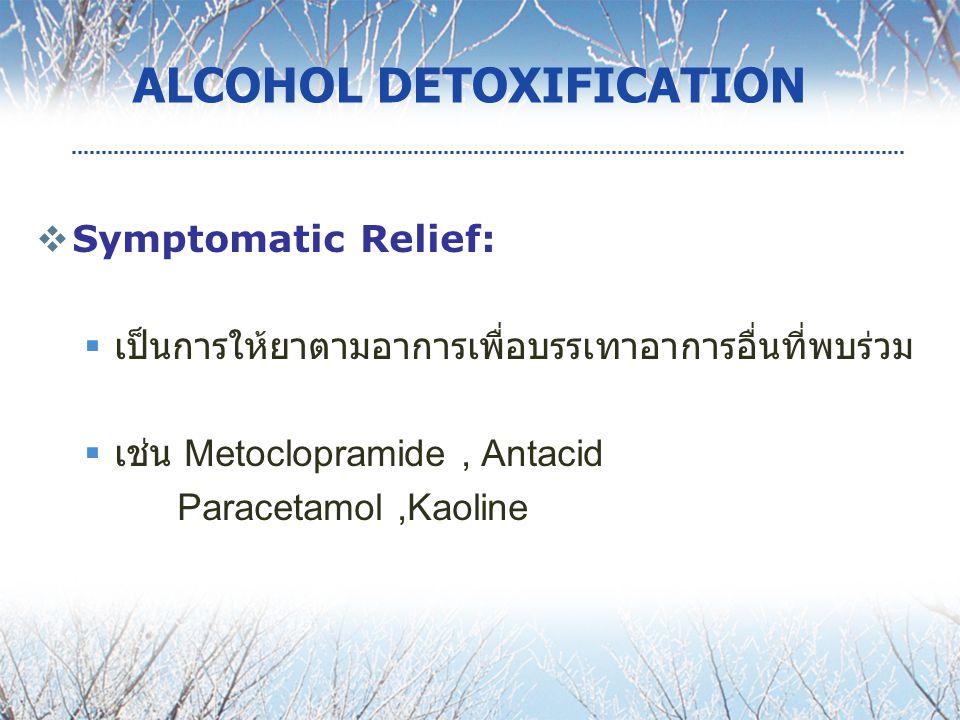  Symptomatic Relief:  เป็นการให้ยาตามอาการเพื่อบรรเทาอาการอื่นที่พบร่วม  เช่น Metoclopramide, Antacid Paracetamol,Kaoline ALCOHOL DETOXIFICATION