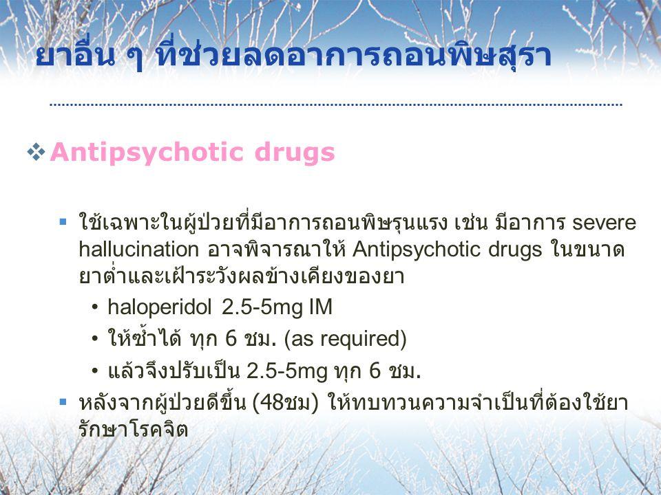 ยาอื่น ๆ ที่ช่วยลดอาการถอนพิษสุรา  Antipsychotic drugs  ใช้เฉพาะในผู้ป่วยที่มีอาการถอนพิษรุนแรง เช่น มีอาการ severe hallucination อาจพิจารณาให้ Antipsychotic drugs ในขนาด ยาต่ำและเฝ้าระวังผลข้างเคียงของยา haloperidol 2.5-5mg IM ให้ซ้ำได้ ทุก 6 ชม.
