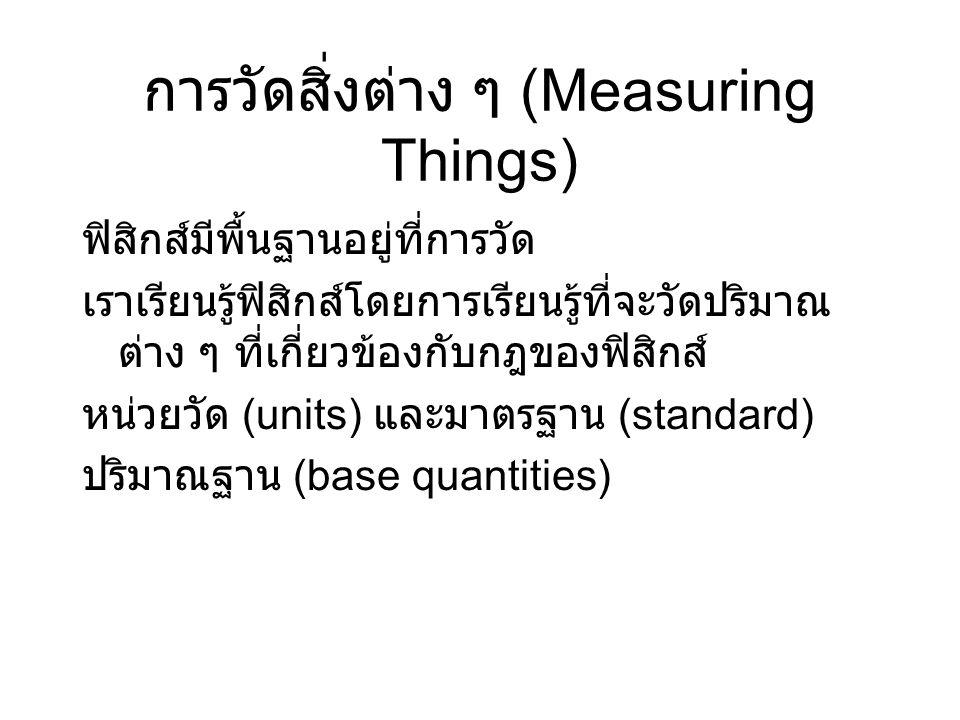หัวข้อบรรยาย (Topics of Lecture) การวัดสิ่งต่าง ๆ (Measuring Things) The International System of Units เวลา (Time) โจทย์ปัญหา ความยาว (Length) มวล (Ma