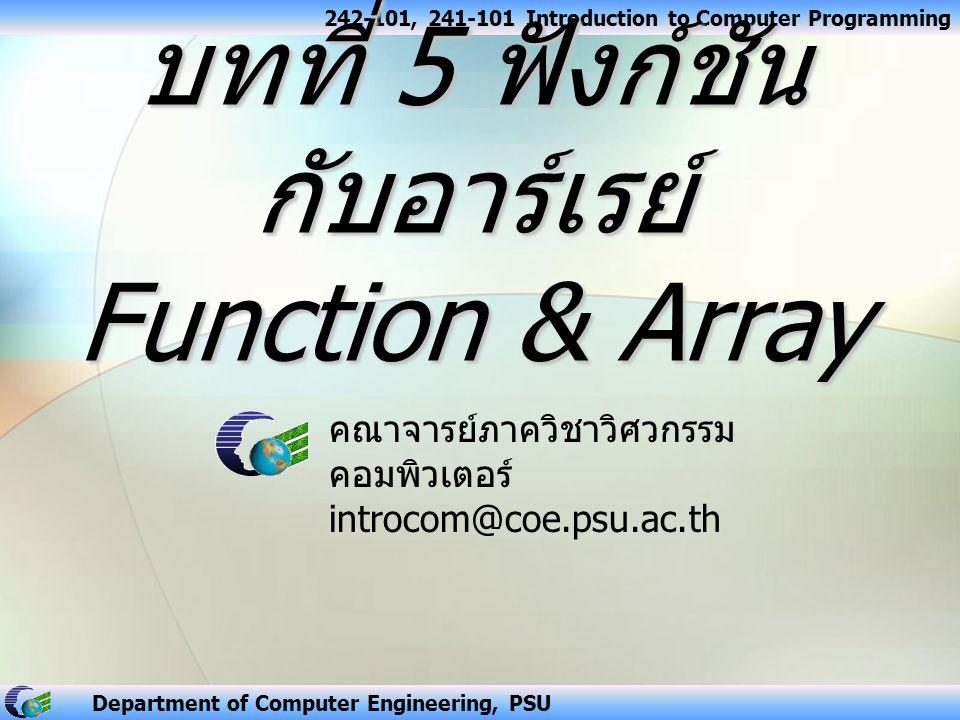 242-101, 241-101 Introduction to Computer Programming Department of Computer Engineering, PSU ส่งอาร์เรย์เป็นอากิวเมนต์ของ ฟังก์ชัน สามารถแบ่งได้เป็น 2 ลักษณะ การส่งค่าอาร์เรย์เพียง หนึ่งอีลีเมนต์ ให้กับฟังก์ชัน เป็นการเรียกใช้ฟังก์ชัน แบบ Call-by-value การส่งค่าอาร์เรย์ ทุกอีลีเมนต์ ให้กับ ฟังก์ชัน เป็นการเรียกใช้ฟังก์ชันแบบ Call-by-reference