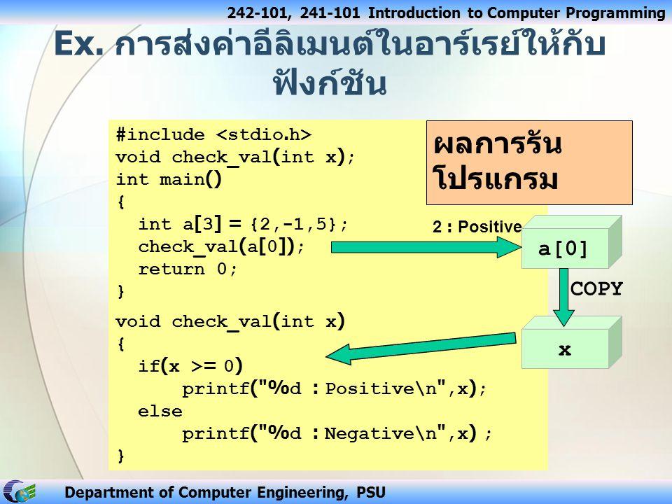 242-101, 241-101 Introduction to Computer Programming Department of Computer Engineering, PSU จากต้นแบบของฟังก์ชัน : void display(int val[3][4]); หมายถึง ฟังก์ชันชื่อ display ไม่มีการส่ง ค่ากลับ แต่รับค่าเข้าเป็นอาร์เรย์ของ int ขนาด 3 แถว 4 หลัก หรืออาจจะละจำนวนแถวก็ได้ แต่ต้องระบุ จำนวนหลักเสมอ เช่น void display(int val[ ][4]); ฟังก์ชันที่รับค่าเข้าเป็นอาร์เรย์ 2 มิติ