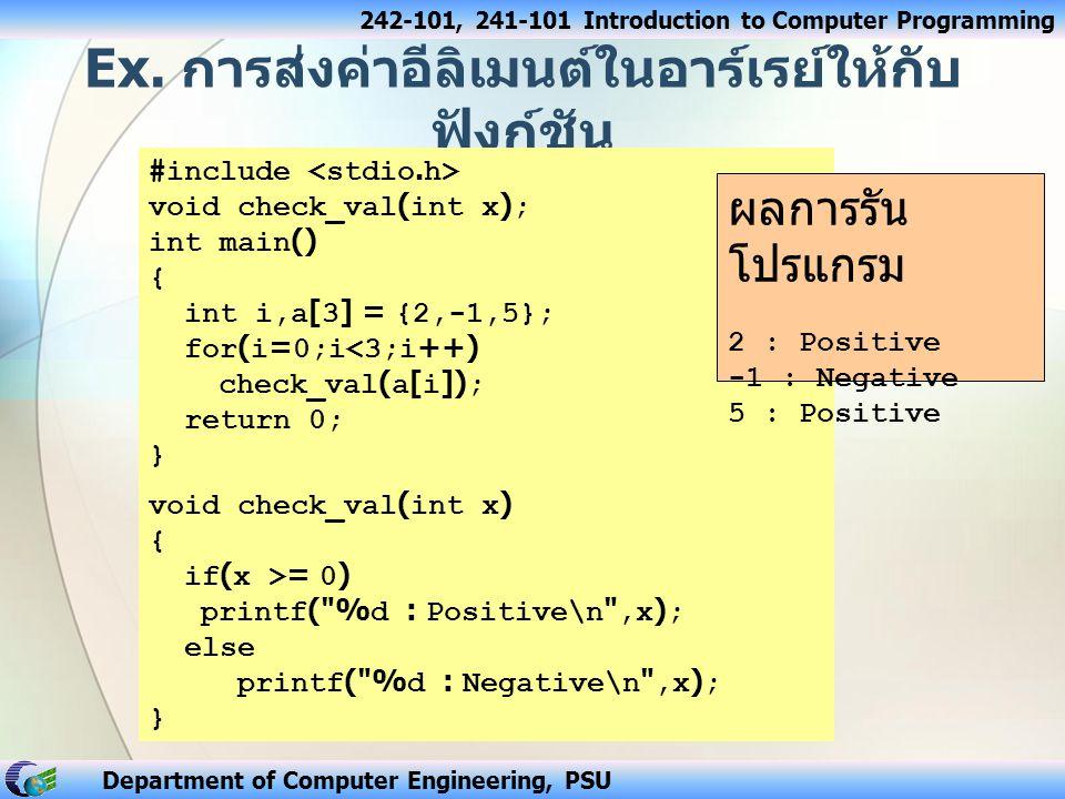242-101, 241-101 Introduction to Computer Programming Department of Computer Engineering, PSU ฟังก์ชันที่รับค่าเข้าเป็นอาร์เรย์ 2 มิติ #include void display(int nums[3][4]); void main() { int i, j, val[3][4] = {8,16,9,52,3,15,27,6,14,25,2,10 }; display(val); } void display ( int nums[3][4]) { int row_num, col_num; for(row_num = 0 ; row_num < 3 ; row_num++) { for(col_num = 0; col_num < 4; ++col_num) printf( %4d , nums[row_num][col_num]); printf( \n ); } 8 16 9 52 3 15 27 6 14 25 2 10