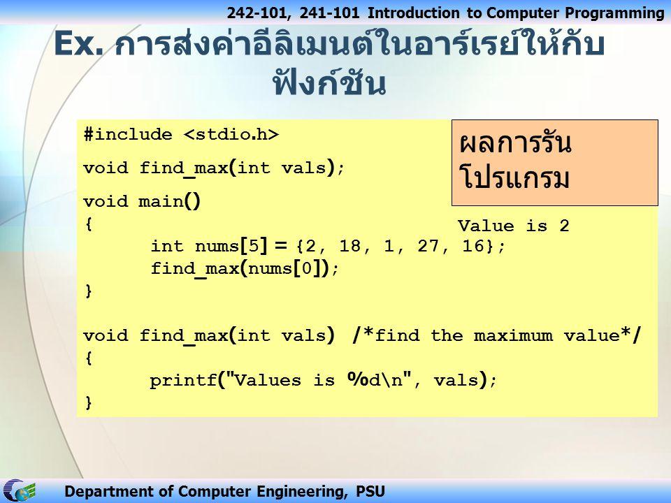 242-101, 241-101 Introduction to Computer Programming Department of Computer Engineering, PSU ฟังก์ชันที่มีการรับค่าเข้าเป็นอาร์เรย์ ชนิดข้อมูล ชื่อฟังก์ชัน ( ชนิดข้อมูล ชื่อตัว แปร [ ขนาดอาร์เรย์ ]); กรณีฟังก์ชันมีการรับค่าเข้าเป็นอาร์เรย์ 1 มิติ อาจจะไม่ต้องกำหนดขนาดของ อาร์เรย์ก็ได้ ตัวอย่างเช่น int sum_arr(int num[10]); void print_arr(int a[5]); float average(int num[]);