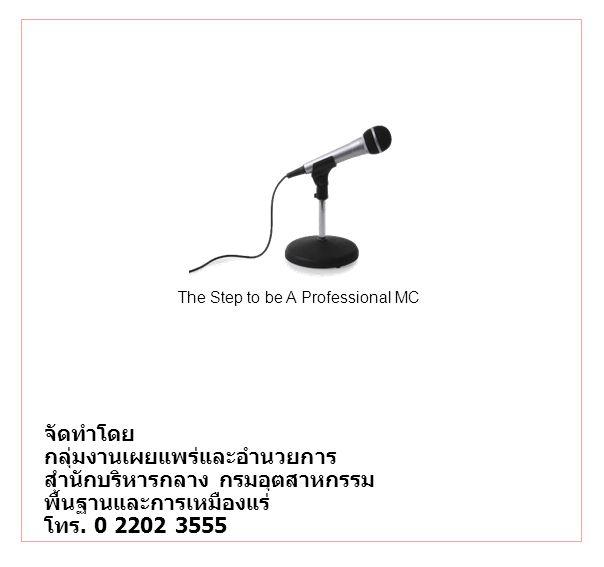 The Step to be A Professional MC จัดทำโดย กลุ่มงานเผยแพร่และอำนวยการ สำนักบริหารกลาง กรมอุตสาหกรรม พื้นฐานและการเหมืองแร่ โทร. 0 2202 3555