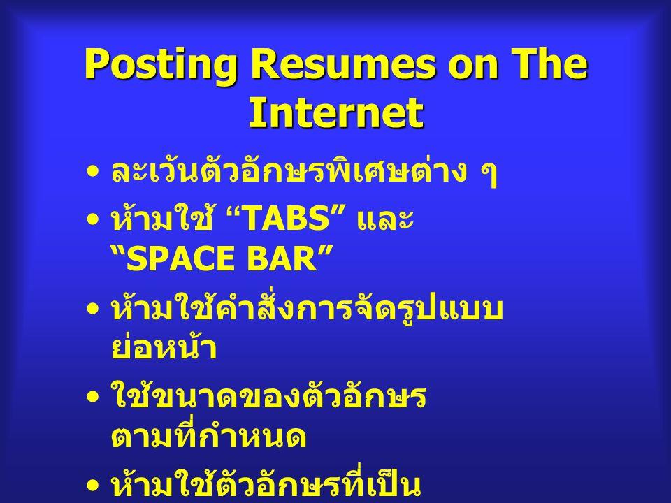 Posting Resumes on The Internet ละเว้นตัวอักษรพิเศษต่าง ๆ ห้ามใช้ TABS และ SPACE BAR ห้ามใช้คำสั่งการจัดรูปแบบ ย่อหน้า ใช้ขนาดของตัวอักษร ตามที่กำหนด ห้ามใช้ตัวอักษรที่เป็น ตัวหนาและตัวเอียง