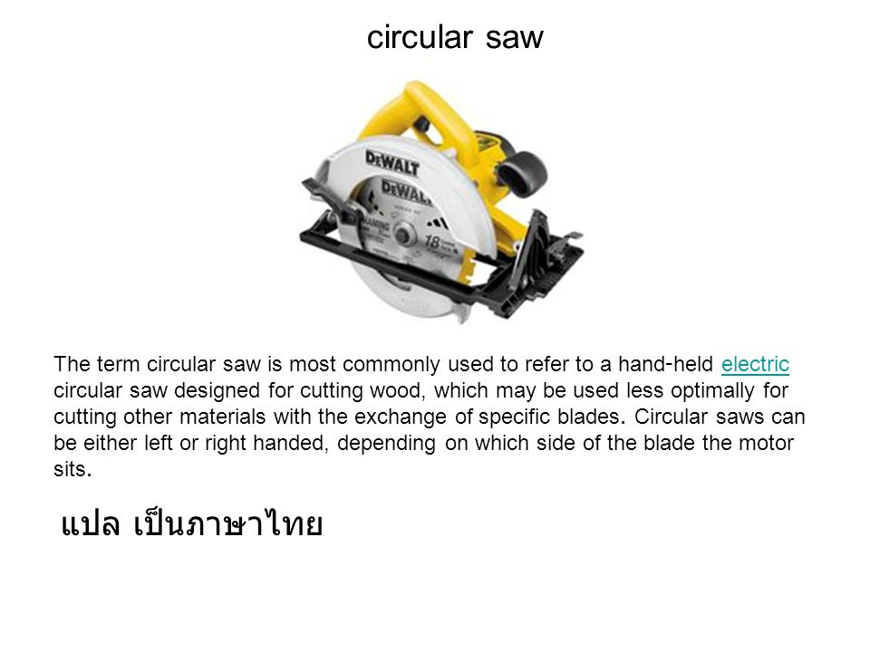 circular saw The term circular saw is most commonly used to refer to a hand-held electric circular saw designed for cutting wood, which may be used less optimally for cutting other materials with the exchange of specific blades.